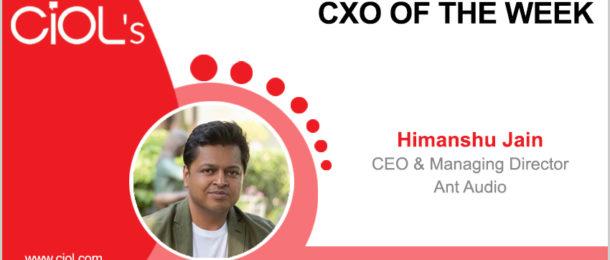 CxO of the Week: Himanshu Jain, CEO and managing director, Ant Audio